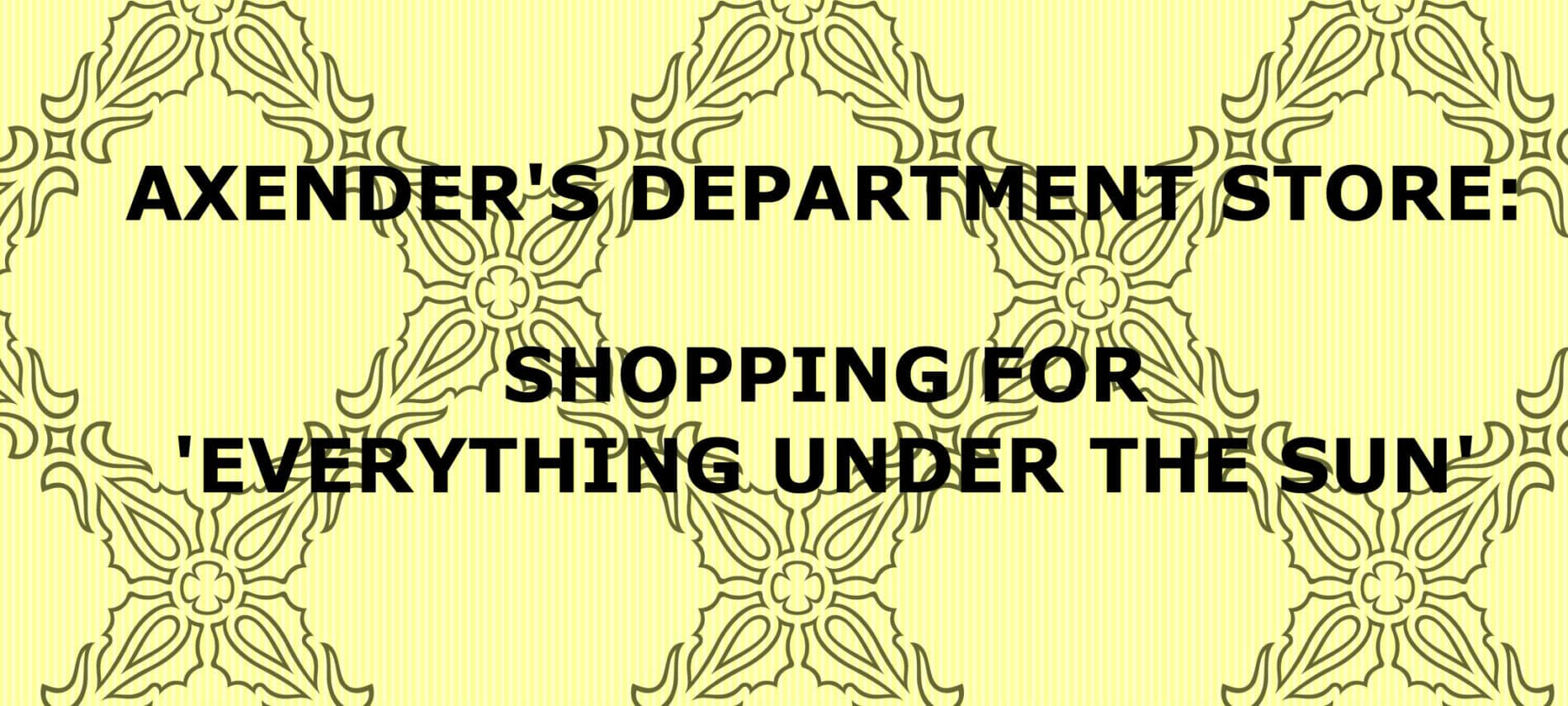 "Yellow and black background with title: Alexander's Department Store: Shopping for ""everything under the sun."""